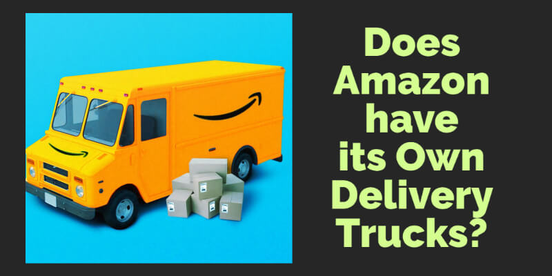 Does Amazon have its own Delivery Trucks